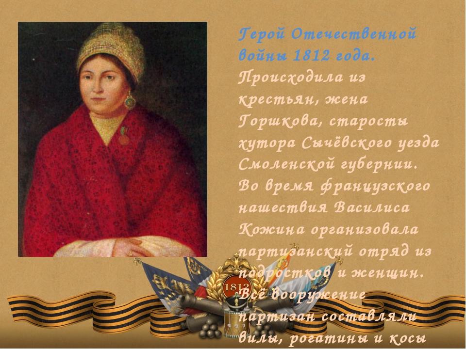 Герой Отечественной войны 1812 года. Происходила из крестьян, жена Горшкова,...