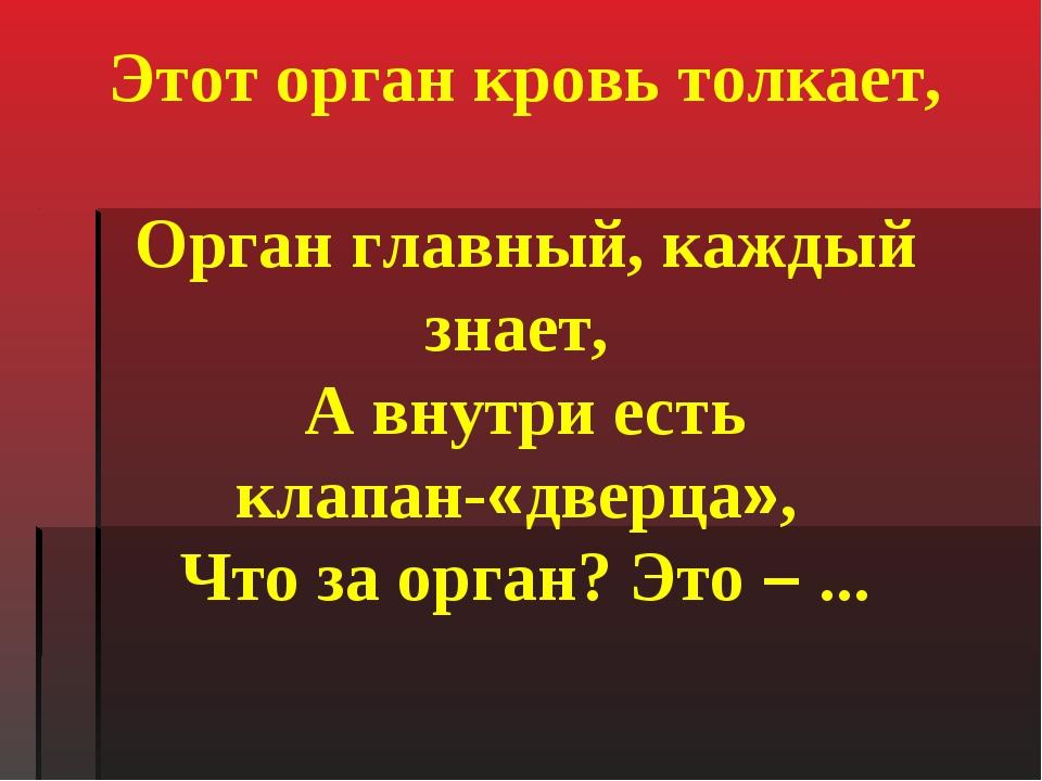 Этот орган кровь толкает, Орган главный, каждый знает, А внутри есть клапан-«...