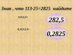 Зная , что 113∙25=2825 найдите 113∙2,5= 282,5 0,2825 0,113∙2,5= Примеры выпол