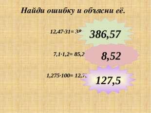 Найди ошибку и объясни её. 12,47∙31= 38,657 7,1∙1,2= 85,2 386,57 8,52 1,275∙1