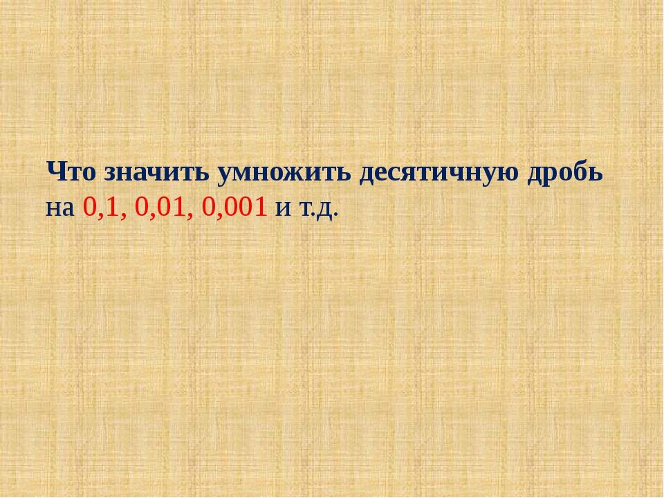Что значить умножить десятичную дробь на 0,1, 0,01, 0,001 и т.д.