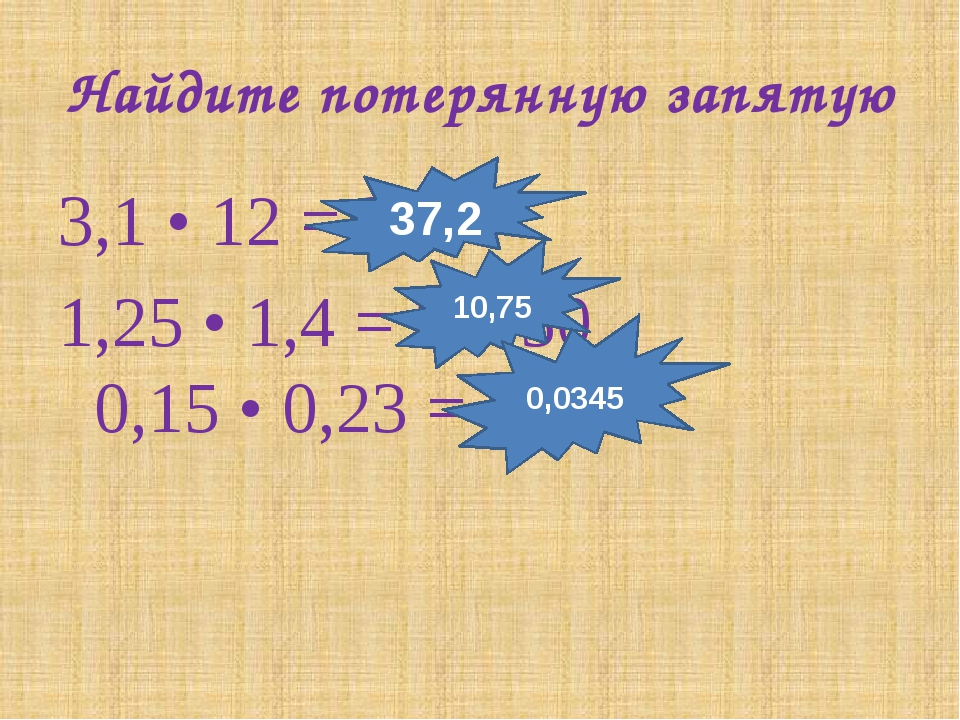 Найдите потерянную запятую 3,1 • 12 = 372 1,25 • 1,4 = 10750 0,15 • 0,23 = 34...
