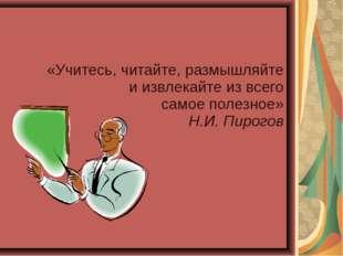«Учитесь, читайте, размышляйте и извлекайте из всего самое полезное» Н.И. Пир