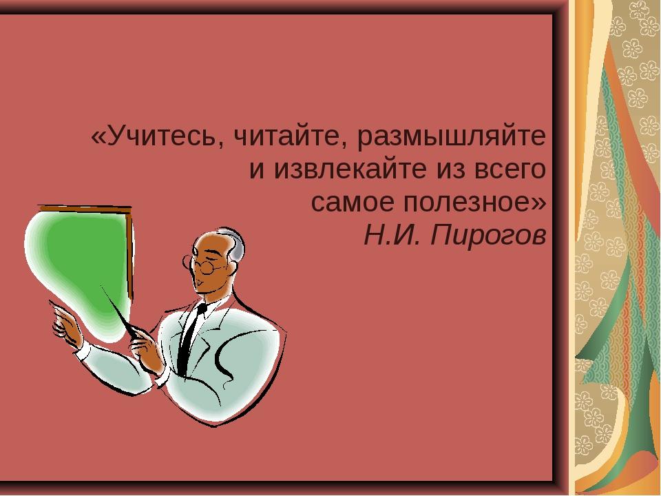 «Учитесь, читайте, размышляйте и извлекайте из всего самое полезное» Н.И. Пир...