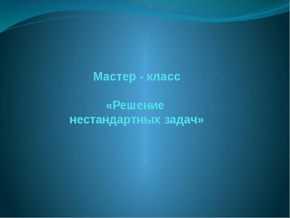 Мастер - класс «Решение нестандартных задач»