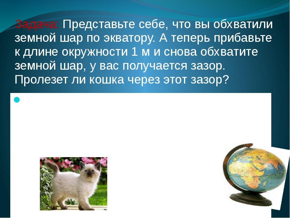 Задача: Представьте себе, что вы обхватили земной шар по экватору. А теперь п...