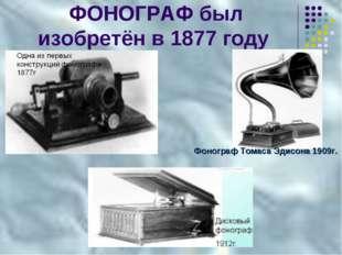 ФОНОГРАФ был изобретён в 1877 году Фонограф Томаса Эдисона 1909г.