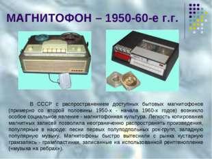 МАГНИТОФОН – 1950-60-е г.г. В СССР с распространением доступных бытовых магн
