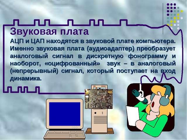 Звуковая плата АЦП и ЦАП находятся в звуковой плате компьютера. Именно звуков...