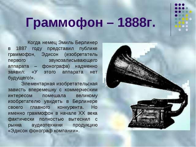 Граммофон – 1888г. Когда немец Эмиль Берлинер в 1887 году представил публике...