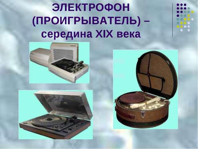 ЭЛЕКТРОФОН (ПРОИГРЫВАТЕЛЬ) – середина XIX века