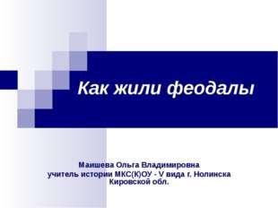 Как жили феодалы Маишева Ольга Владимировна учитель истории МКС(К)ОУ - V вида