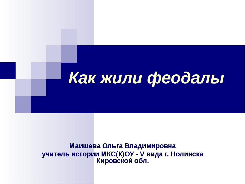 Как жили феодалы Маишева Ольга Владимировна учитель истории МКС(К)ОУ - V вида...