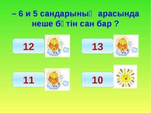 – 6 и 5 сандарының арасында неше бүтін сан бар ? 12 11 13 10