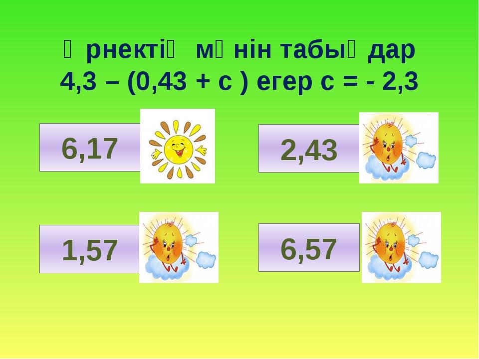 Өрнектің мәнін табыңдар 4,3 – (0,43 + с ) егер с = - 2,3 6,17 1,57 2,43 6,57