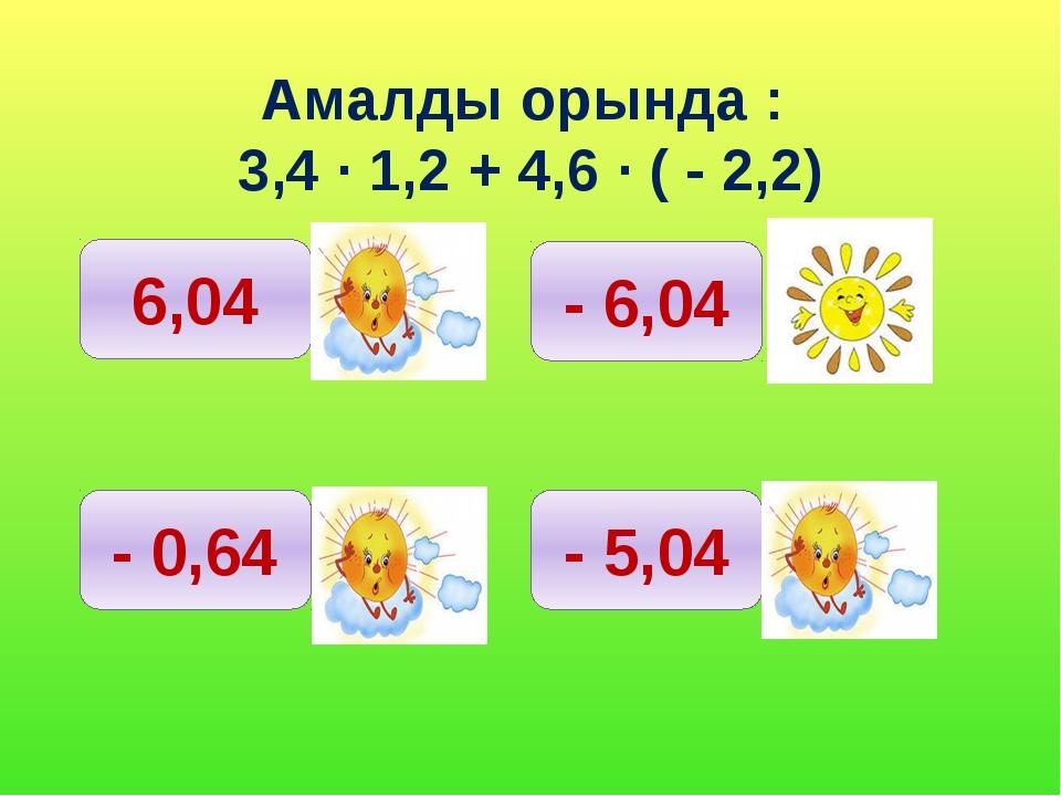 Амалды орында : 3,4 ∙ 1,2 + 4,6 ∙ ( - 2,2) 6,04 - 0,64 - 6,04 - 5,04
