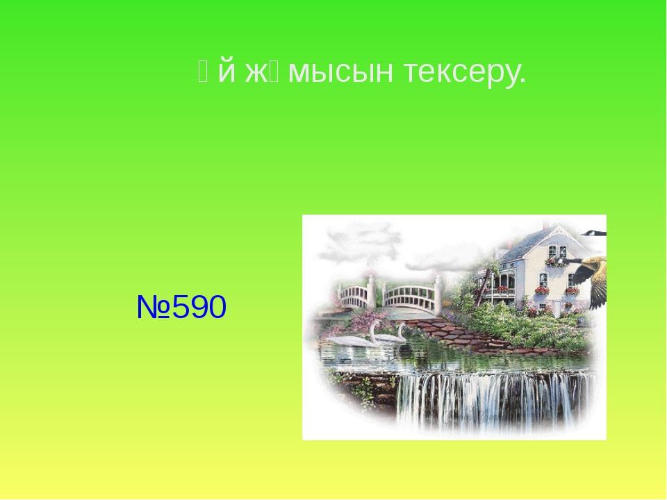 Үй жұмысын тексеру. №590