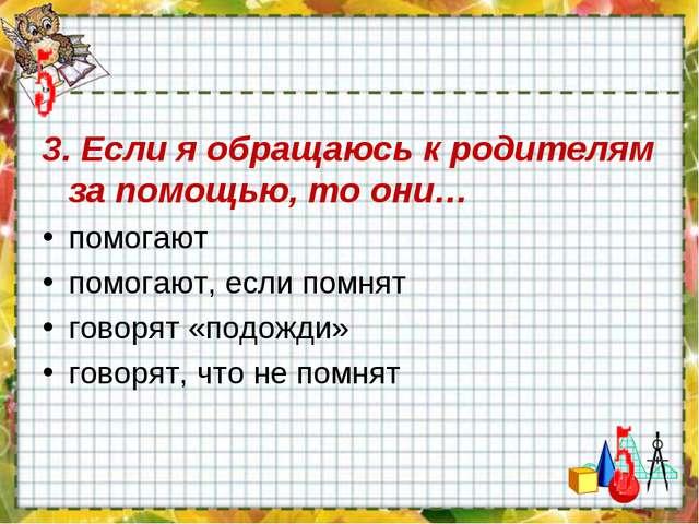 3. Если я обращаюсь к родителям за помощью, то они… помогают помогают, если п...