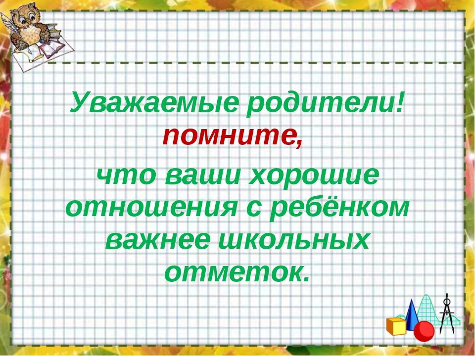 Уважаемые родители! помните, что ваши хорошие отношения с ребёнком важнее шко...