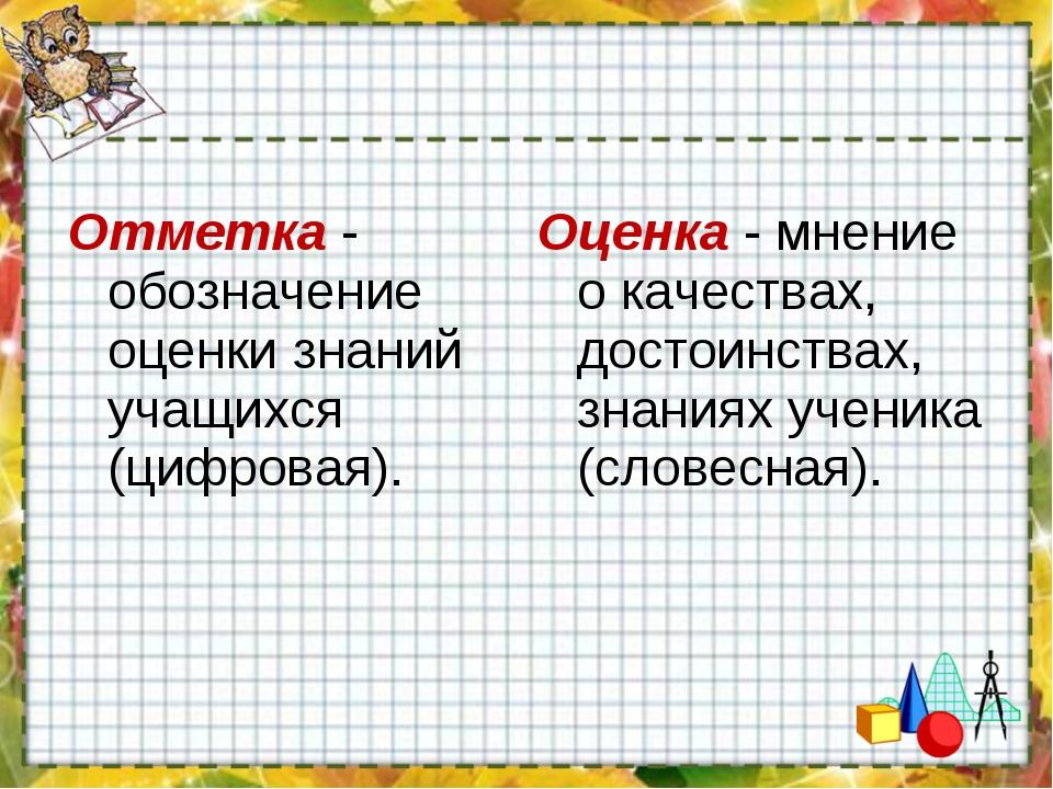 Отметка - обозначение оценки знаний учащихся (цифровая). Оценка - мнение о ка...