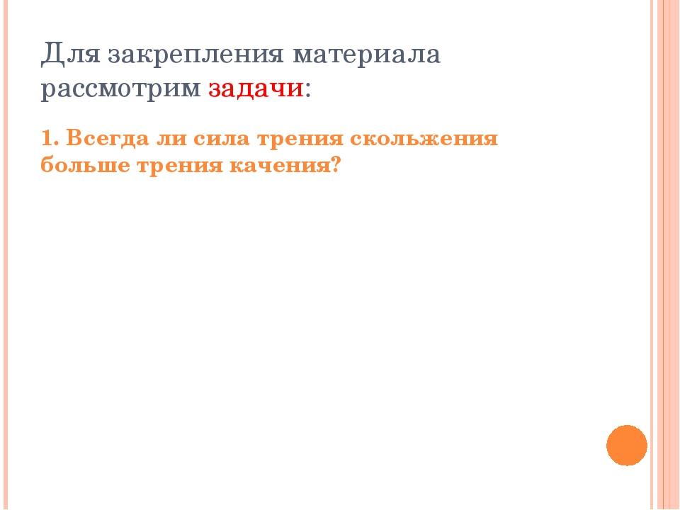 ответ Трение качения мало, если каток и поверхность, по которой он катится, д...