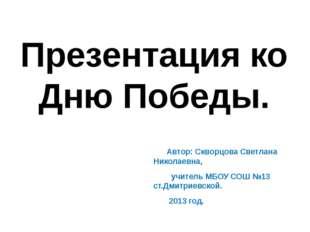 Презентация ко Дню Победы. Автор: Скворцова Светлана Николаевна, учитель МБОУ