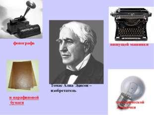 Томас Алва Эдисон – изобретатель фонографа пишущей машинки электрической ламп