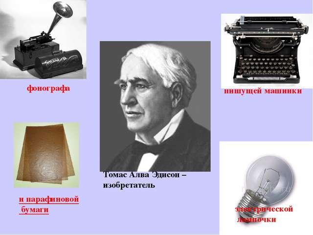 Томас Алва Эдисон – изобретатель фонографа пишущей машинки электрической ламп...