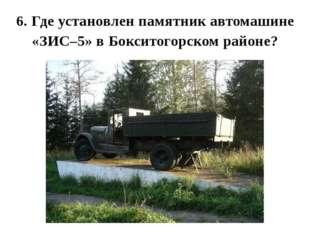 6. Где установлен памятник автомашине «ЗИС–5» в Бокситогорском районе?