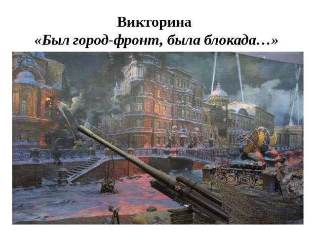 Викторина «Был город-фронт, была блокада…»