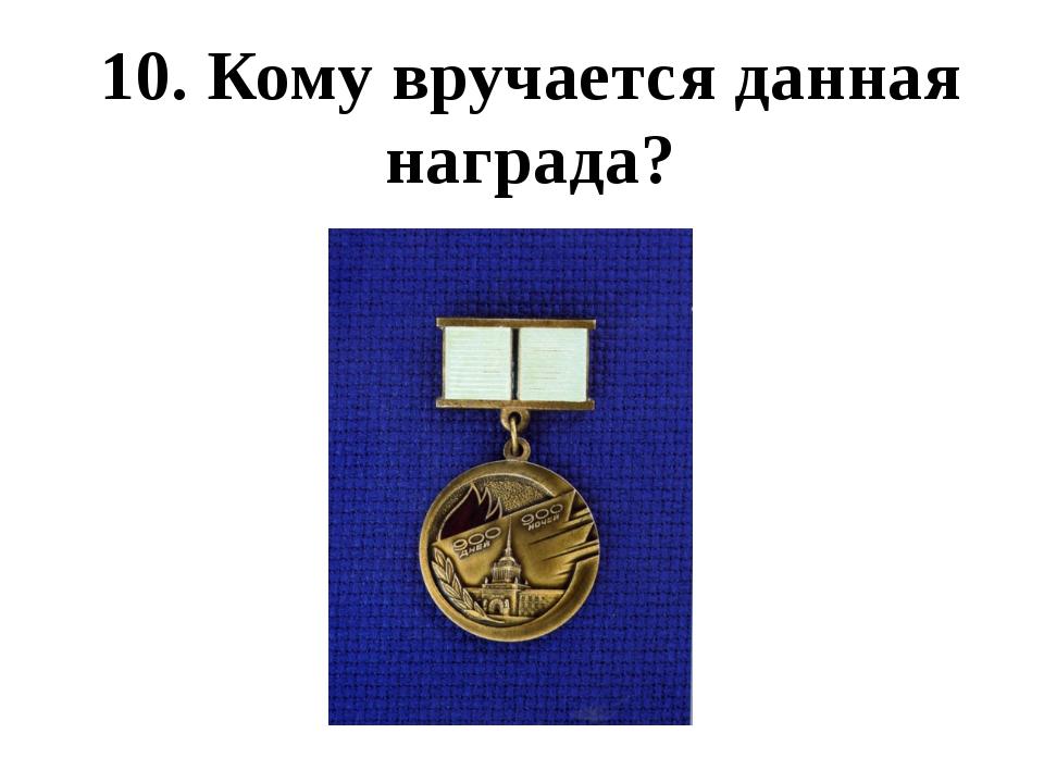 10. Кому вручается данная награда?