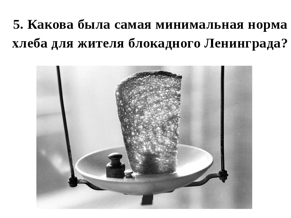5. Какова была самая минимальная норма хлеба для жителя блокадного Ленинграда?