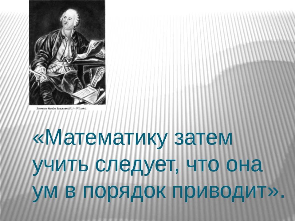 «Математику затем учить следует, что она ум в порядок приводит».