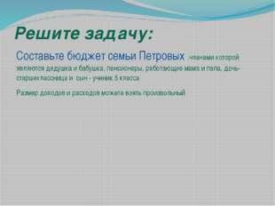 Решите задачу: Составьте бюджет семьи Петровых ,членами которой являются деду