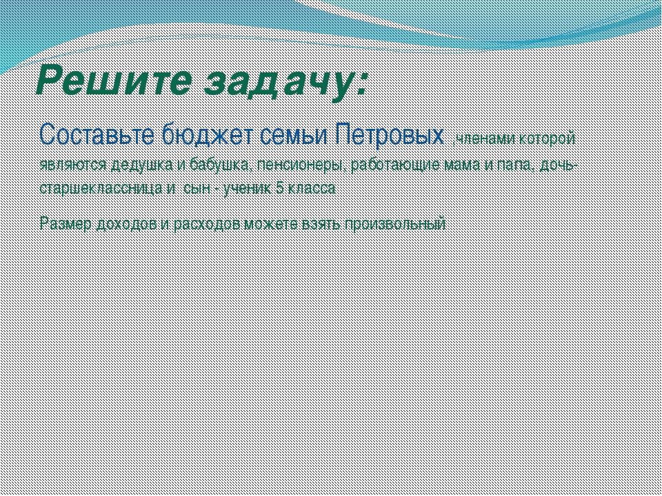 Решите задачу: Составьте бюджет семьи Петровых ,членами которой являются деду...