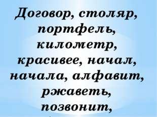 Договор, столяр, портфель, километр, красивее, начал, начала, алфавит, ржавет