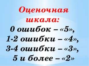 Оценочная шкала: 0 ошибок – «5», 1-2 ошибки – «4», 3-4 ошибки – «3», 5 и боле