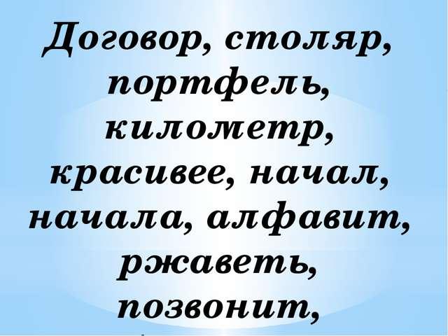 Договор, столяр, портфель, километр, красивее, начал, начала, алфавит, ржавет...