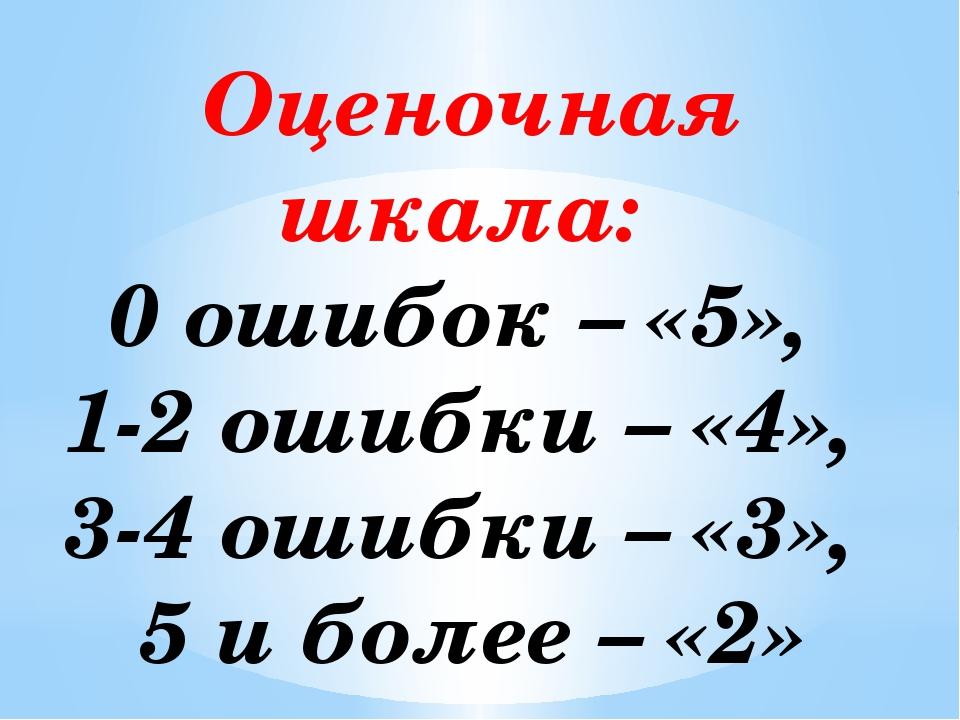 Оценочная шкала: 0 ошибок – «5», 1-2 ошибки – «4», 3-4 ошибки – «3», 5 и боле...