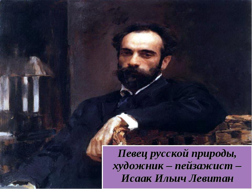 Певец русской природы, художник – пейзажист – Исаак Ильич Левитан