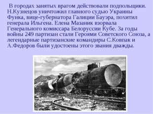 В городах занятых врагом действовали подпольщики. Н.Кузнецов уничтожил главн