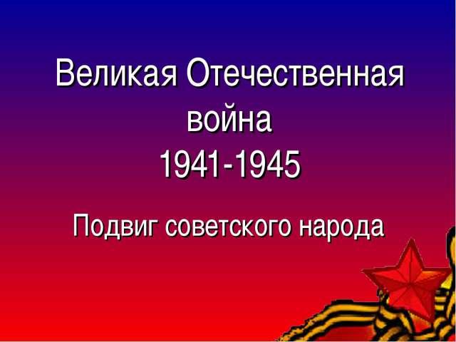 Великая Отечественная война 1941-1945 Подвиг советского народа