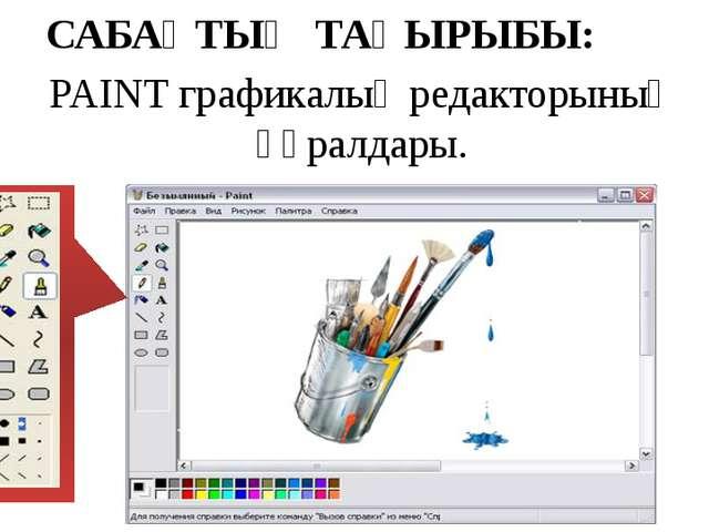 САБАҚТЫҢ ТАҚЫРЫБЫ: PAINT графикалық редакторының құралдары.