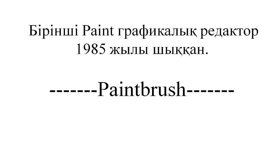 Бірінші Paint графикалық редактор 1985 жылы шыққан. -------Paintbrush-------