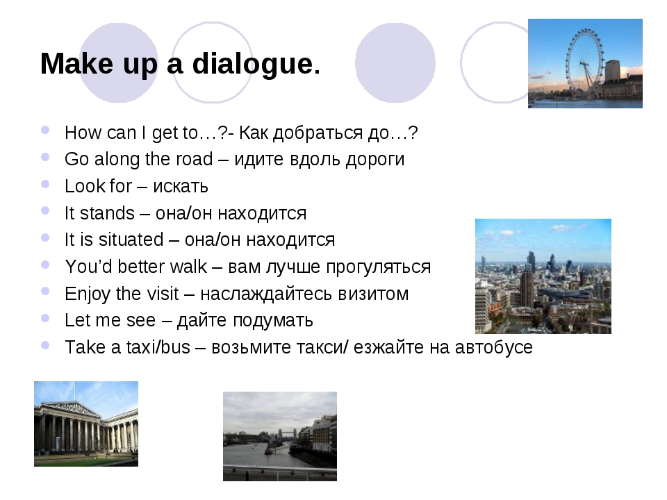 Make up a dialogue. How can I get to…?- Как добраться до…? Go along the road...