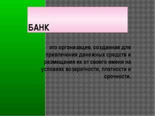 БАНК это организация, созданная для привлечения денежных средств и размещения