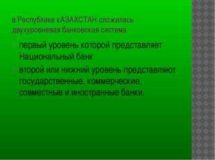 в Республике кАЗАХСТАН сложилась двухуровневая банковская система первый уров