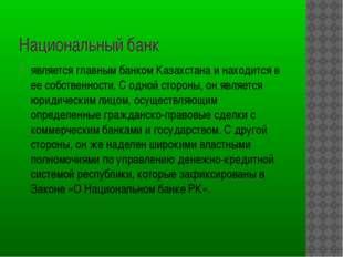 Национальный банк является главным банком Казахстана и находится в ее собств