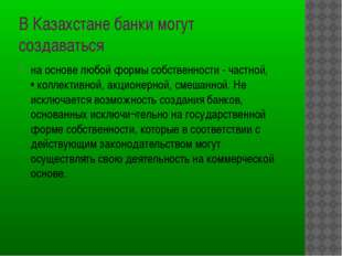 В Казахстане банки могут создаваться на основе любой формы собственности - ч