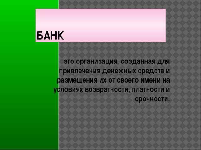БАНК это организация, созданная для привлечения денежных средств и размещения...